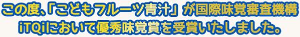 この度、「こどもフルーツ青汁」が国際味覚審査機構iTQiにおいて優秀味覚賞を受賞いたしました。