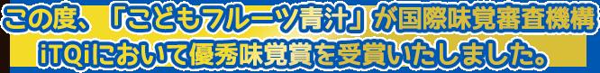 この度、「こどもフルーツ青汁」が国際味覚審査機構 iTQiにおいて優秀味覚賞を受賞いたしました。